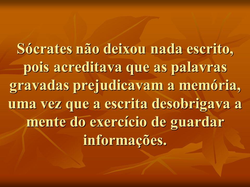 Sócrates não deixou nada escrito, pois acreditava que as palavras gravadas prejudicavam a memória, uma vez que a escrita desobrigava a mente do exercício de guardar informações.