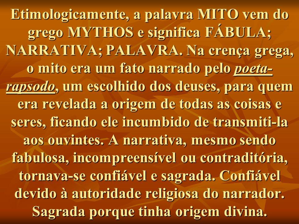 Etimologicamente, a palavra MITO vem do grego MYTHOS e significa FÁBULA; NARRATIVA; PALAVRA.