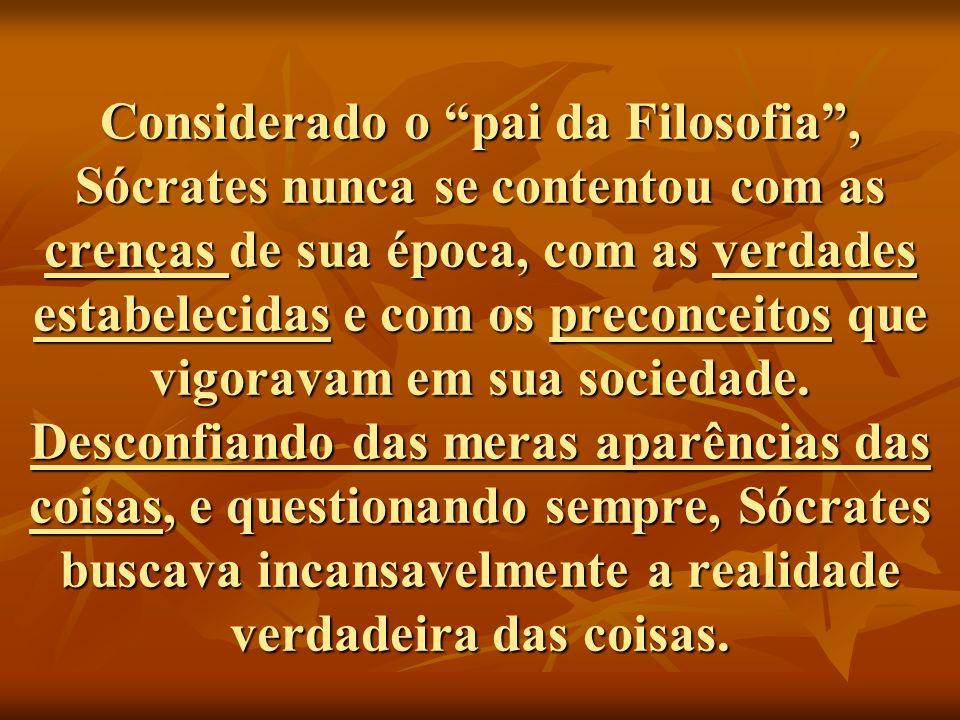 Considerado o pai da Filosofia , Sócrates nunca se contentou com as crenças de sua época, com as verdades estabelecidas e com os preconceitos que vigoravam em sua sociedade.