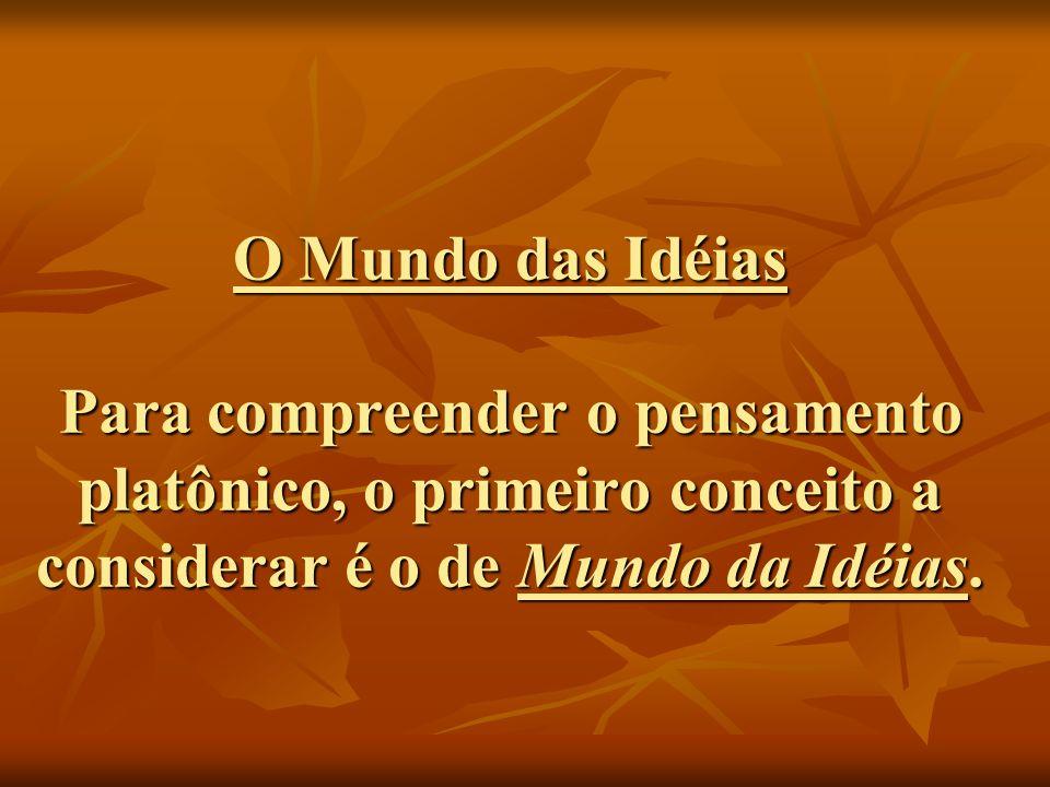 O Mundo das Idéias Para compreender o pensamento platônico, o primeiro conceito a considerar é o de Mundo da Idéias.