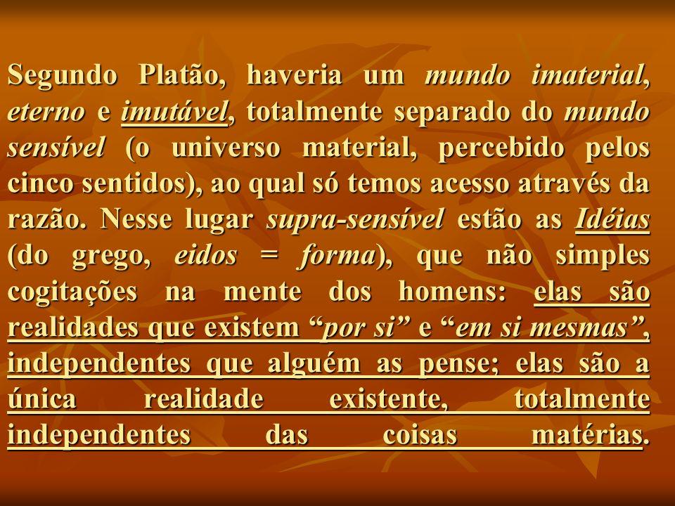 Segundo Platão, haveria um mundo imaterial, eterno e imutável, totalmente separado do mundo sensível (o universo material, percebido pelos cinco sentidos), ao qual só temos acesso através da razão.