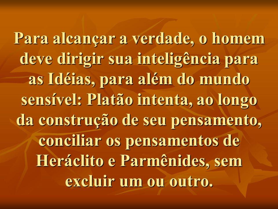 Para alcançar a verdade, o homem deve dirigir sua inteligência para as Idéias, para além do mundo sensível: Platão intenta, ao longo da construção de seu pensamento, conciliar os pensamentos de Heráclito e Parmênides, sem excluir um ou outro.