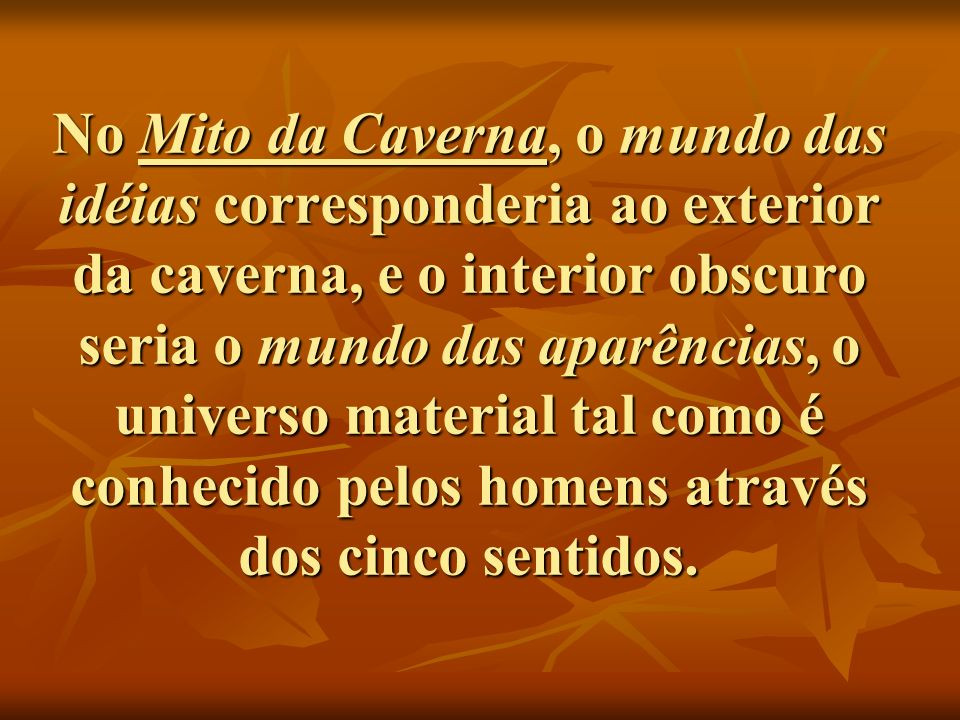 No Mito da Caverna, o mundo das idéias corresponderia ao exterior da caverna, e o interior obscuro seria o mundo das aparências, o universo material tal como é conhecido pelos homens através dos cinco sentidos.