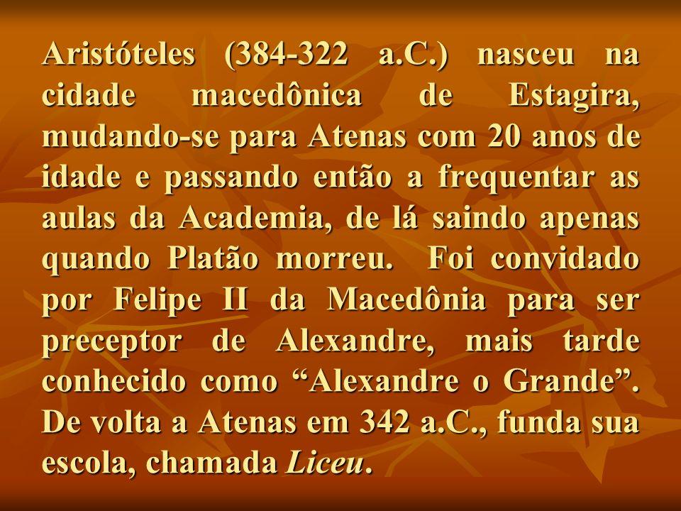 Aristóteles (384-322 a.C.) nasceu na cidade macedônica de Estagira, mudando-se para Atenas com 20 anos de idade e passando então a frequentar as aulas da Academia, de lá saindo apenas quando Platão morreu.