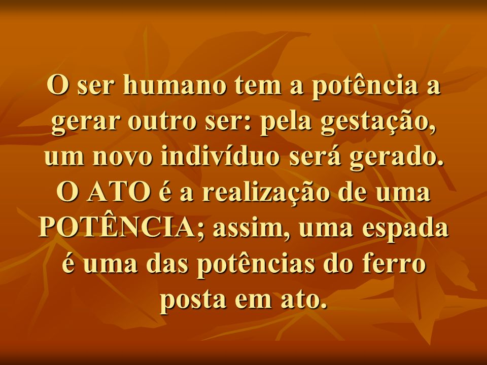 O ser humano tem a potência a gerar outro ser: pela gestação, um novo indivíduo será gerado.