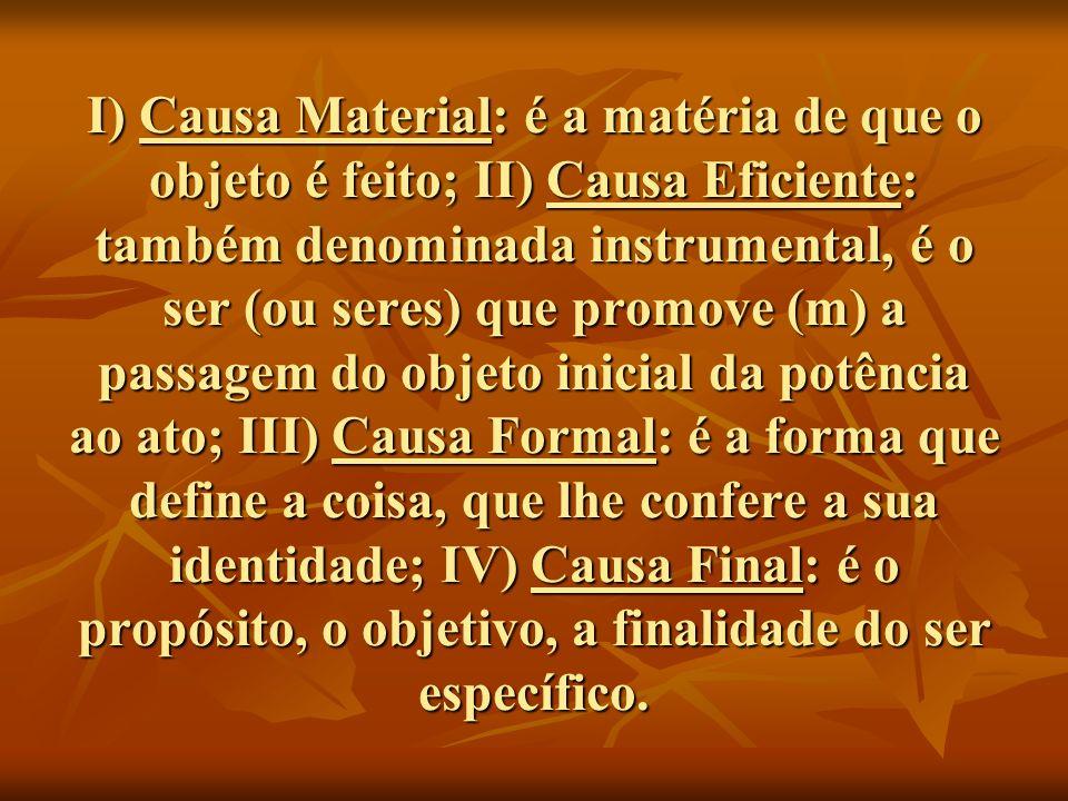 I) Causa Material: é a matéria de que o objeto é feito; II) Causa Eficiente: também denominada instrumental, é o ser (ou seres) que promove (m) a passagem do objeto inicial da potência ao ato; III) Causa Formal: é a forma que define a coisa, que lhe confere a sua identidade; IV) Causa Final: é o propósito, o objetivo, a finalidade do ser específico.
