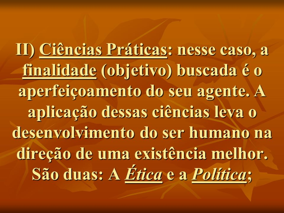 II) Ciências Práticas: nesse caso, a finalidade (objetivo) buscada é o aperfeiçoamento do seu agente.