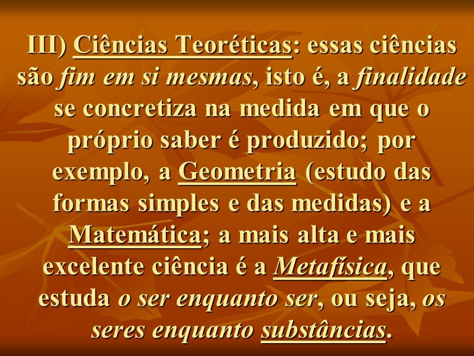 III) Ciências Teoréticas: essas ciências são fim em si mesmas, isto é, a finalidade se concretiza na medida em que o próprio saber é produzido; por exemplo, a Geometria (estudo das formas simples e das medidas) e a Matemática; a mais alta e mais excelente ciência é a Metafísica, que estuda o ser enquanto ser, ou seja, os seres enquanto substâncias.