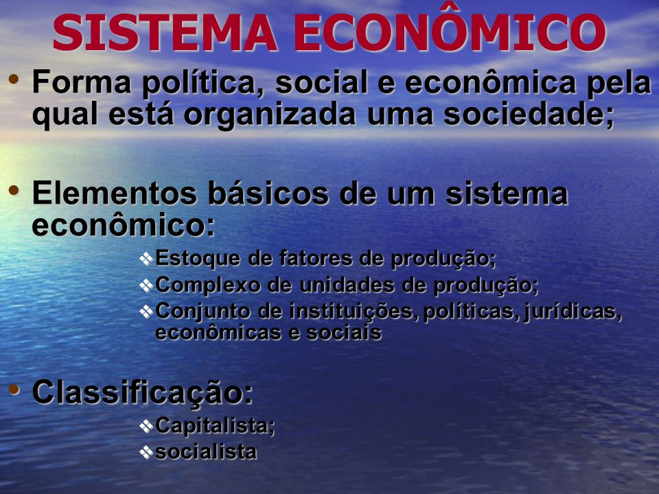 SISTEMA ECONÔMICO Forma política, social e econômica pela qual está organizada uma sociedade; Elementos básicos de um sistema econômico: