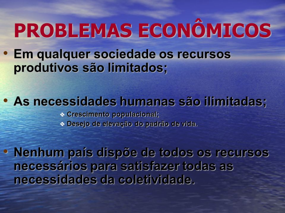 PROBLEMAS ECONÔMICOS Em qualquer sociedade os recursos produtivos são limitados; As necessidades humanas são ilimitadas;