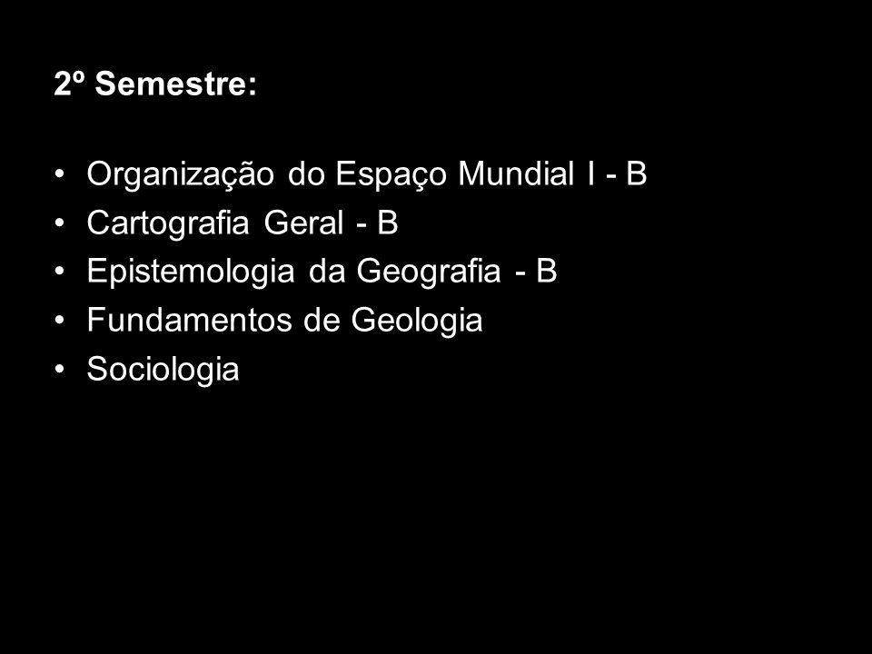 2º Semestre: Organização do Espaço Mundial I - B. Cartografia Geral - B. Epistemologia da Geografia - B.