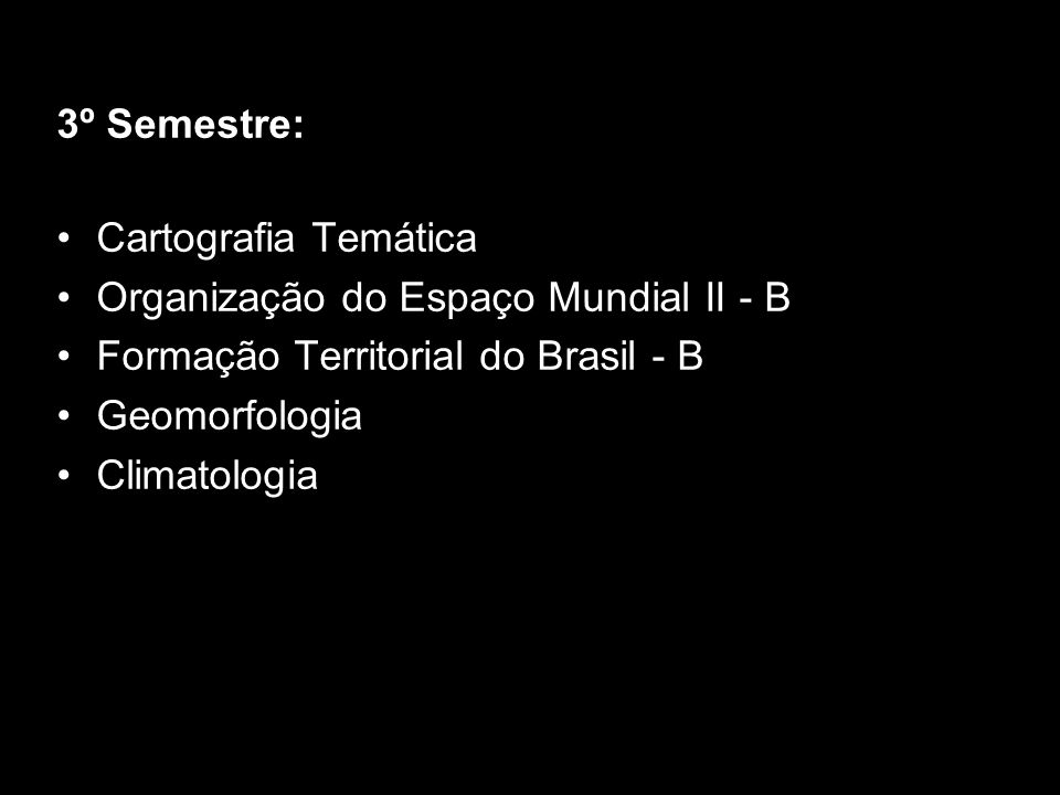 3º Semestre: Cartografia Temática. Organização do Espaço Mundial II - B. Formação Territorial do Brasil - B.