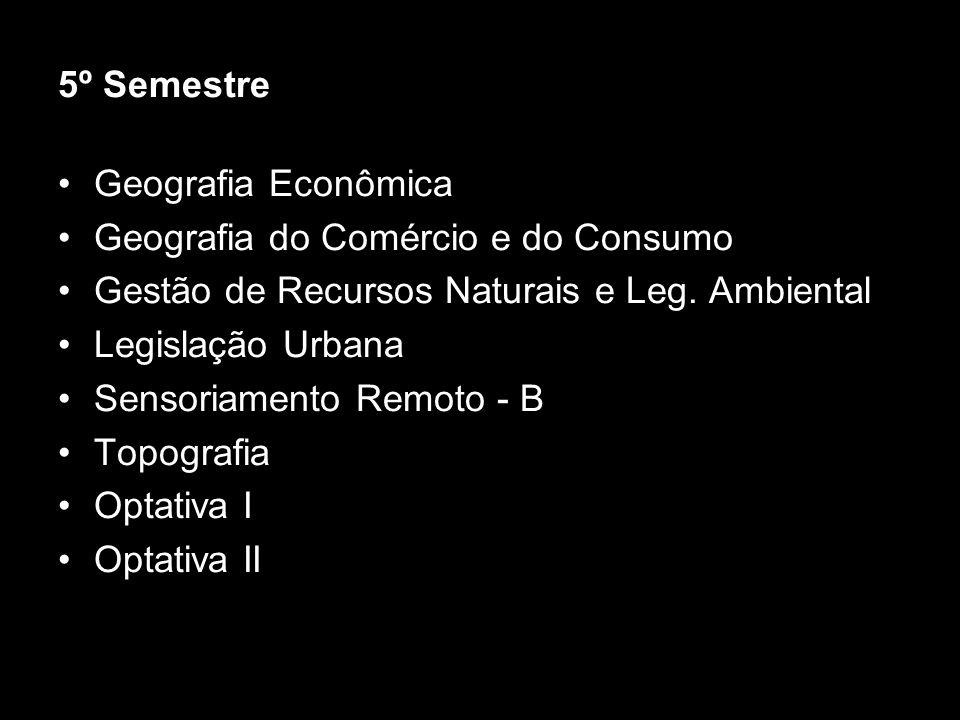 5º Semestre Geografia Econômica. Geografia do Comércio e do Consumo. Gestão de Recursos Naturais e Leg. Ambiental.