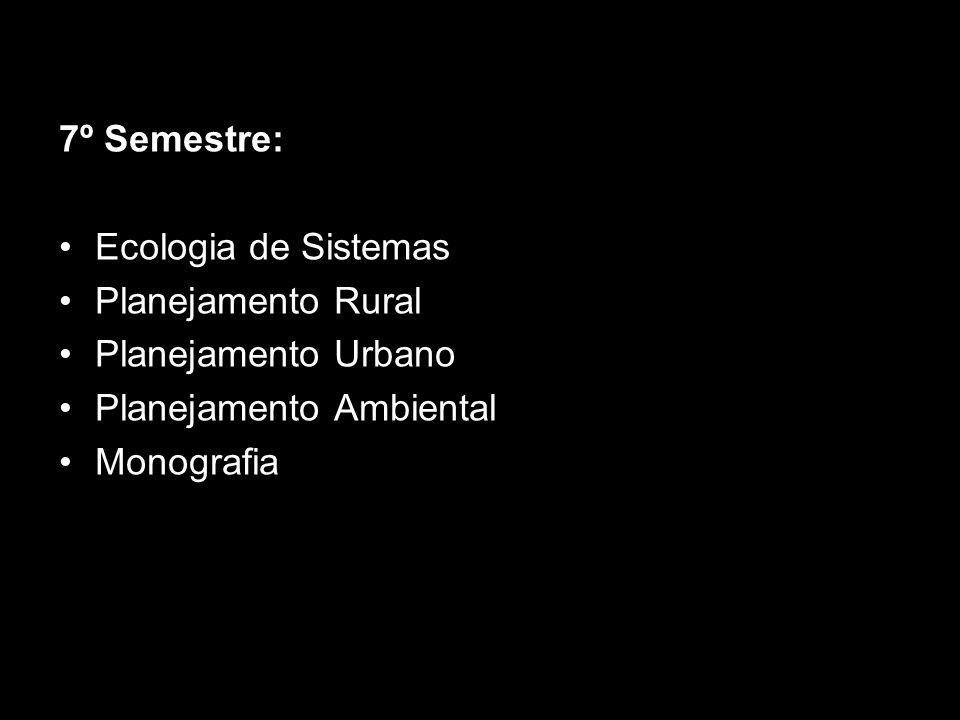 7º Semestre: Ecologia de Sistemas. Planejamento Rural. Planejamento Urbano. Planejamento Ambiental.