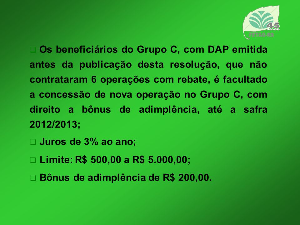 Os beneficiários do Grupo C, com DAP emitida antes da publicação desta resolução, que não contrataram 6 operações com rebate, é facultado a concessão de nova operação no Grupo C, com direito a bônus de adimplência, até a safra 2012/2013;