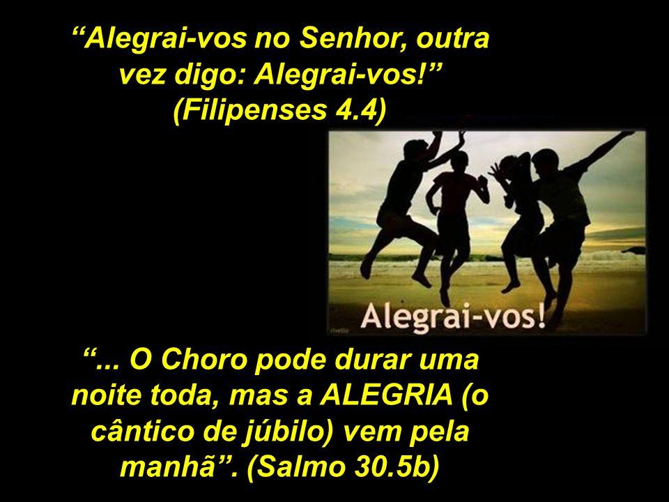 Alegrai-vos no Senhor, outra vez digo: Alegrai-vos! (Filipenses 4.4)