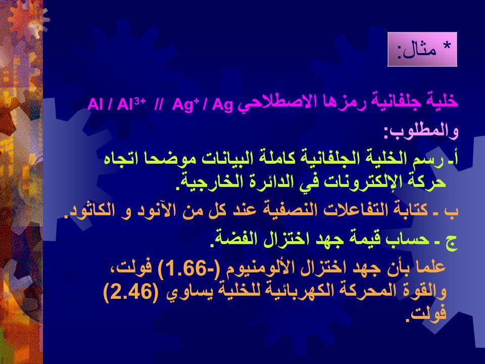 * مثال: خلية جلفانية رمزها الاصطلاحي Al / Al3+ // Ag+ / Ag والمطلوب: