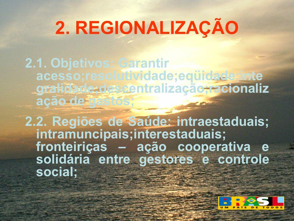 2. REGIONALIZAÇÃO2.1. Objetivos: Garantir acesso;resolutividade;eqüidade;integralidade;descentralização;racionalização de gastos;