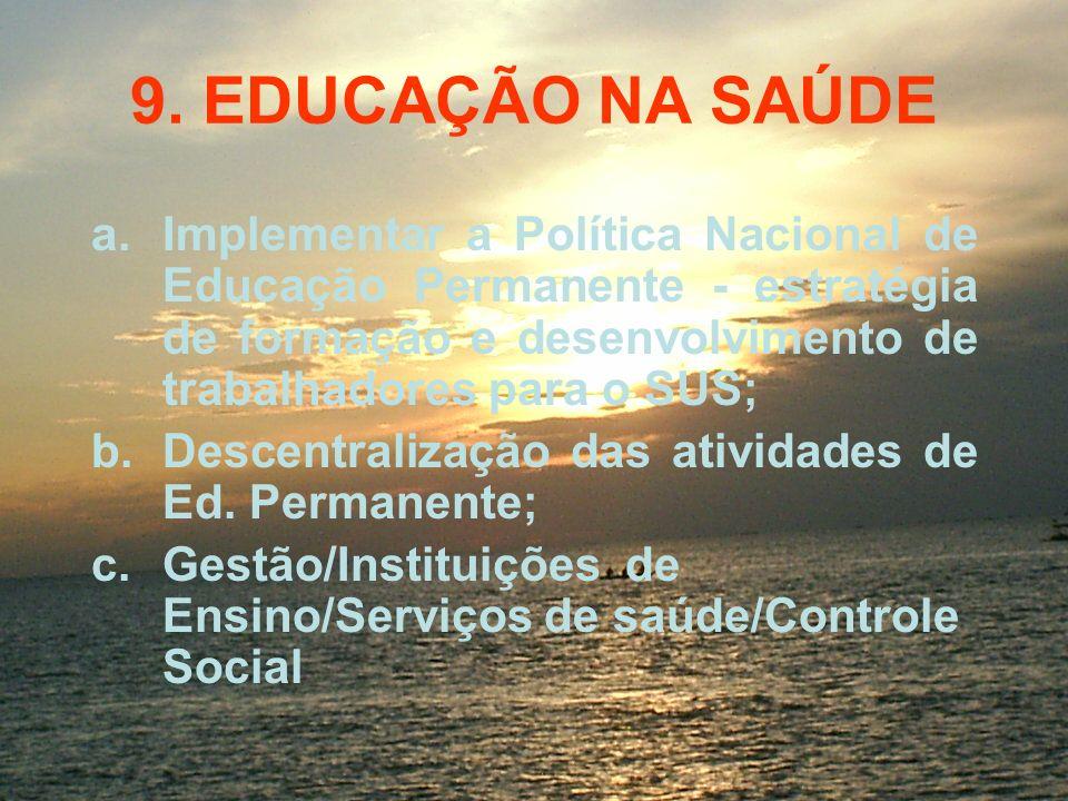 9. EDUCAÇÃO NA SAÚDEImplementar a Política Nacional de Educação Permanente - estratégia de formação e desenvolvimento de trabalhadores para o SUS;
