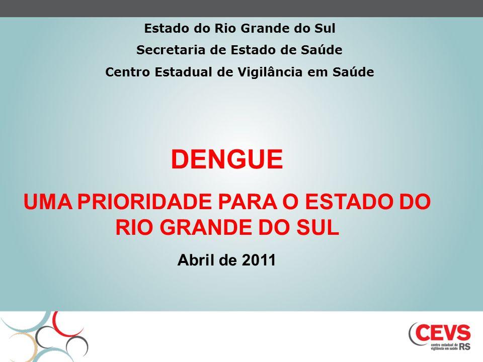 DENGUE UMA PRIORIDADE PARA O ESTADO DO RIO GRANDE DO SUL Abril de 2011