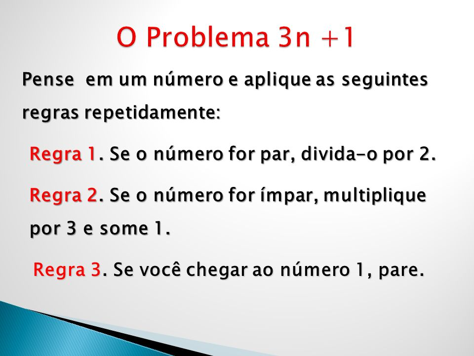 O Problema 3n +1 Pense em um número e aplique as seguintes regras repetidamente: Regra 1. Se o número for par, divida-o por 2.