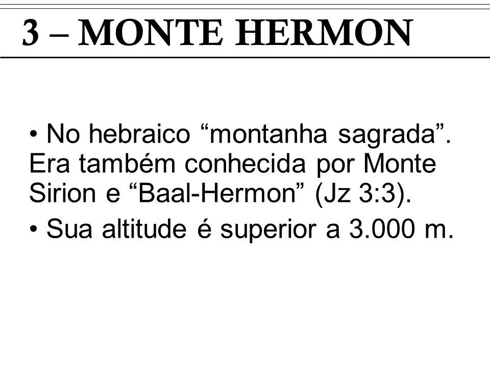 3 – MONTE HERMON No hebraico montanha sagrada . Era também conhecida por Monte Sirion e Baal-Hermon (Jz 3:3).