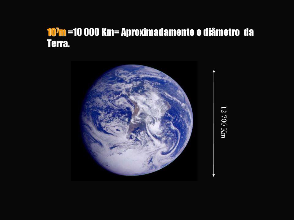 107m =10 000 Km= Aproximadamente o diâmetro da Terra.