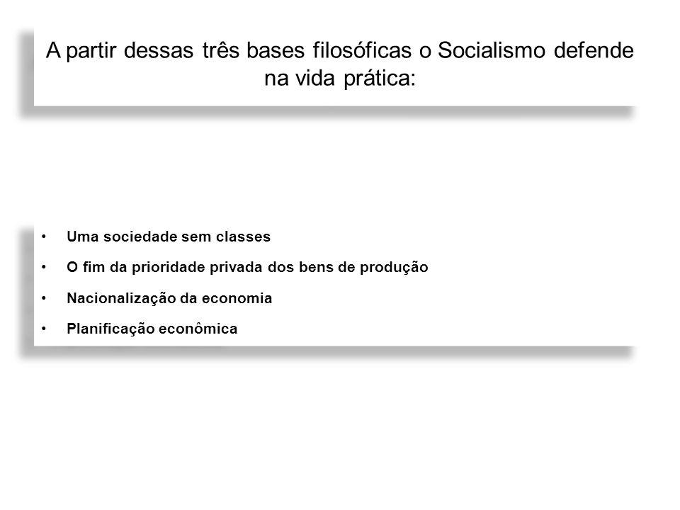 A partir dessas três bases filosóficas o Socialismo defende na vida prática: