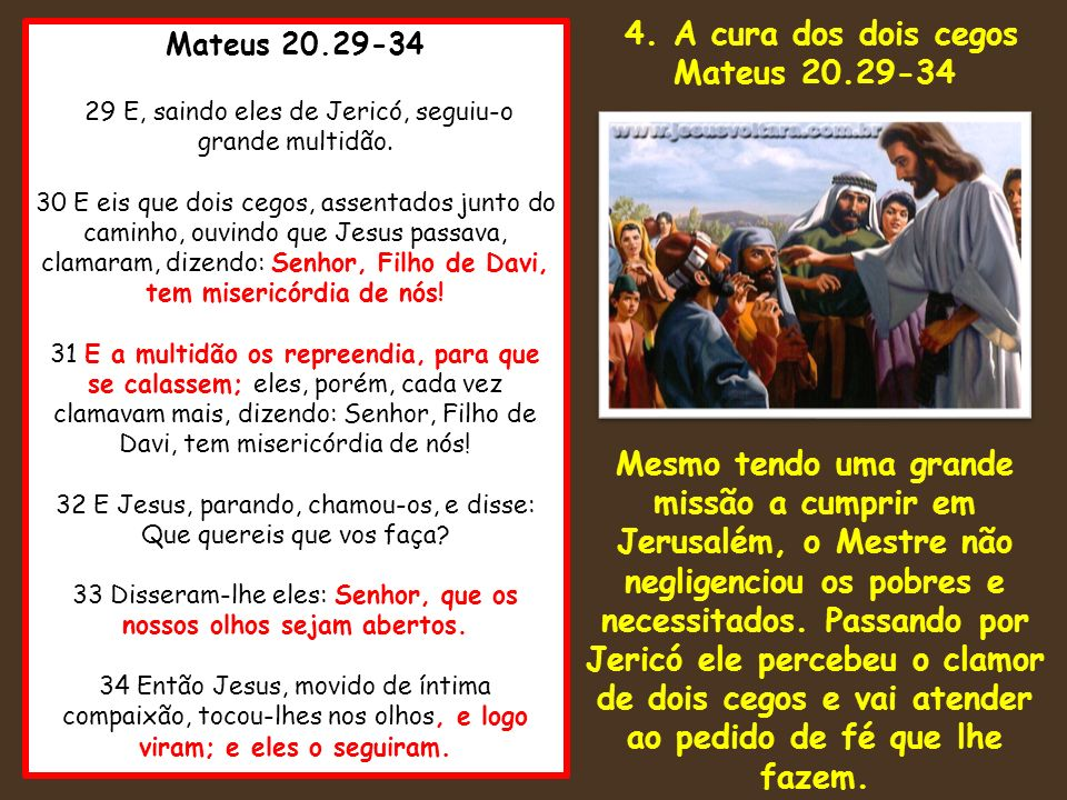 4. A cura dos dois cegos Mateus 20.29-34. Mesmo tendo uma grande missão a cumprir em Jerusalém, o Mestre não negligenciou os pobres e.