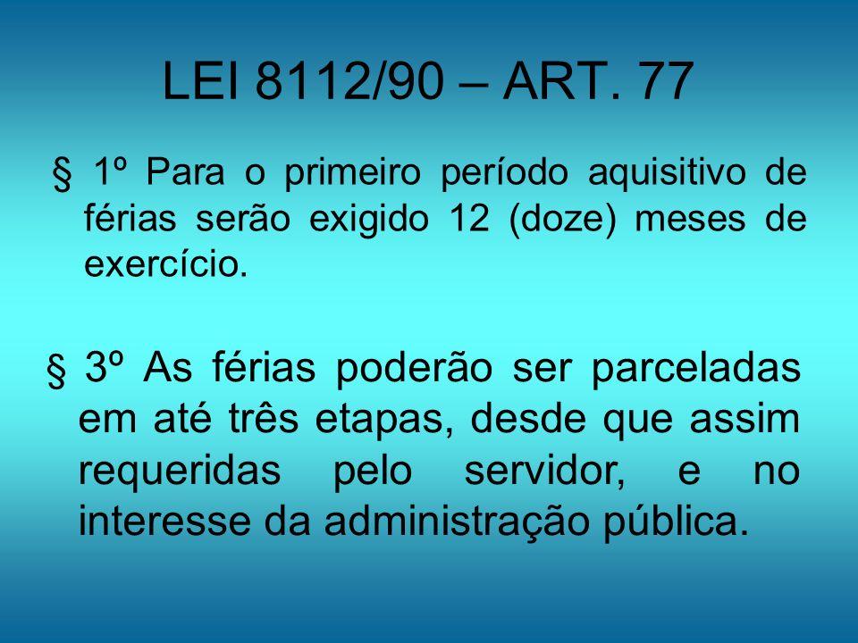LEI 8112/90 – ART. 77§ 1º Para o primeiro período aquisitivo de férias serão exigido 12 (doze) meses de exercício.