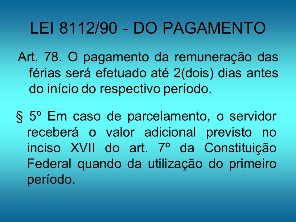 LEI 8112/90 - DO PAGAMENTO Art. 78. O pagamento da remuneração das férias será efetuado até 2(dois) dias antes do início do respectivo período.