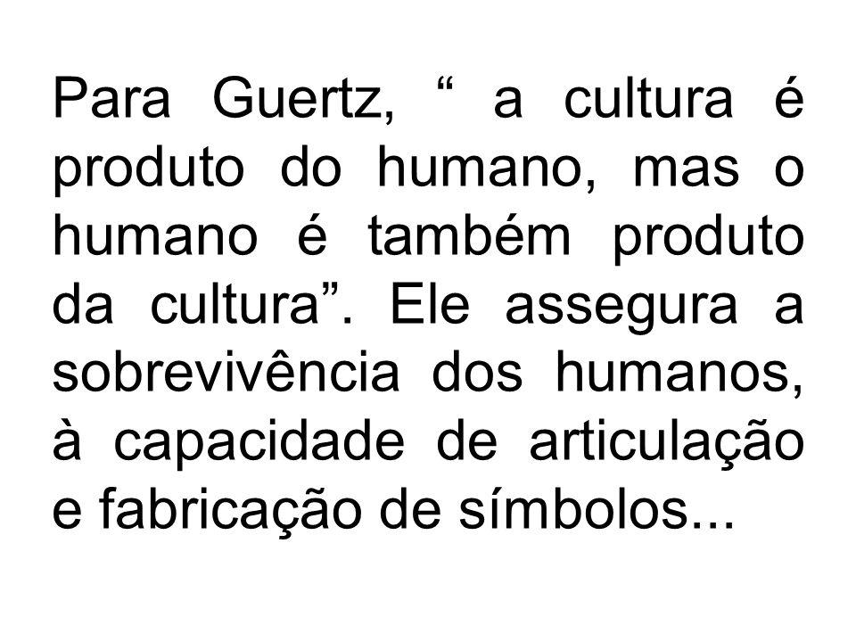 Para Guertz, a cultura é produto do humano, mas o humano é também produto da cultura .
