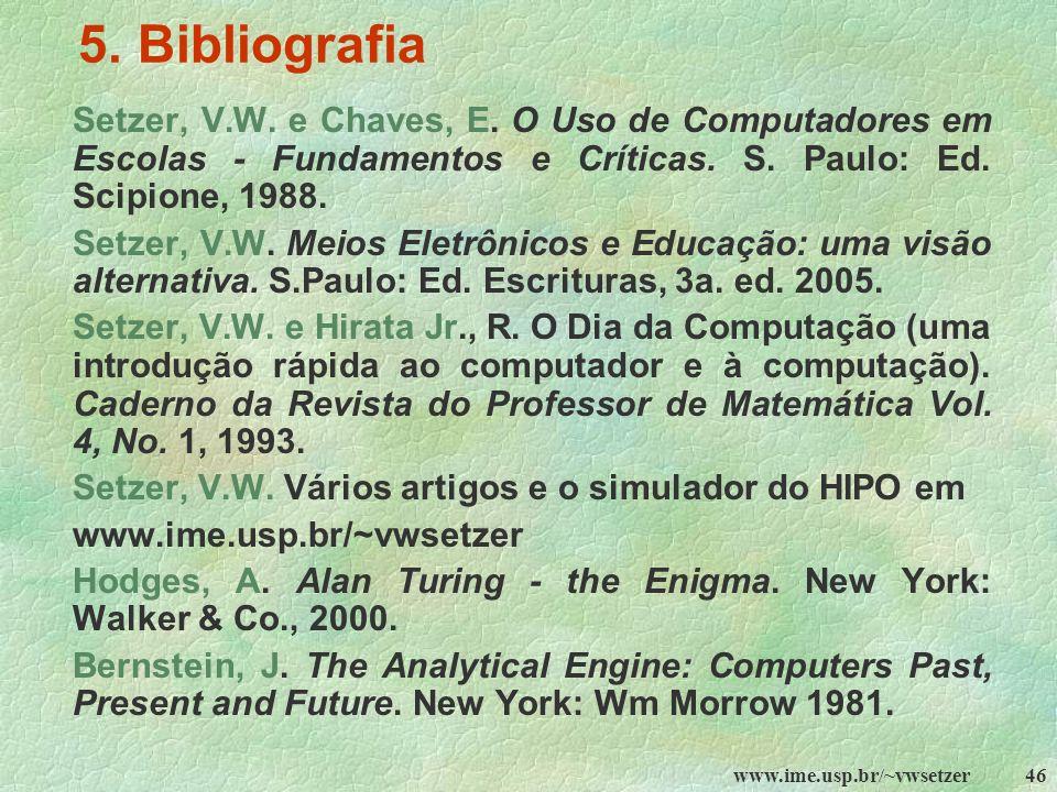 5. Bibliografia Setzer, V.W. e Chaves, E. O Uso de Computadores em Escolas - Fundamentos e Críticas. S. Paulo: Ed. Scipione, 1988.