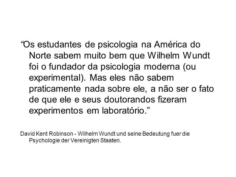 Os estudantes de psicologia na América do Norte sabem muito bem que Wilhelm Wundt foi o fundador da psicologia moderna (ou experimental). Mas eles não sabem praticamente nada sobre ele, a não ser o fato de que ele e seus doutorandos fizeram experimentos em laboratório.