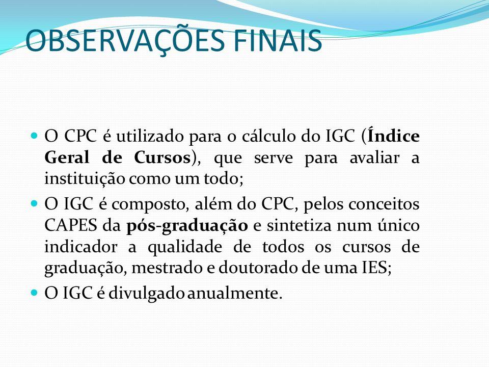 OBSERVAÇÕES FINAIS O CPC é utilizado para o cálculo do IGC (Índice Geral de Cursos), que serve para avaliar a instituição como um todo;