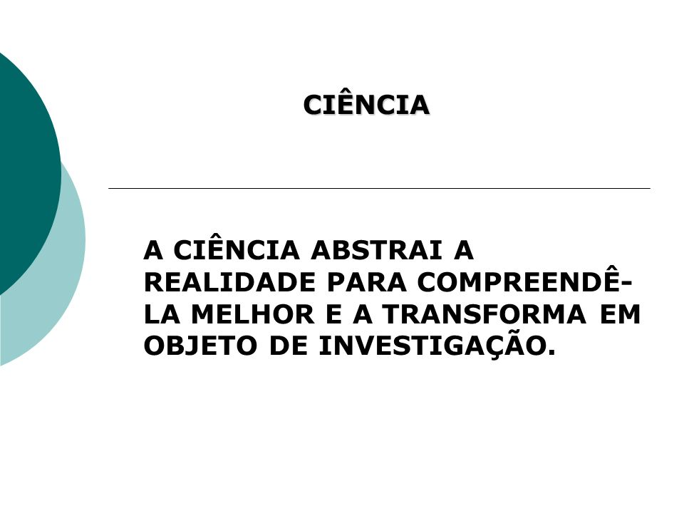 CIÊNCIA A CIÊNCIA ABSTRAI A REALIDADE PARA COMPREENDÊ-LA MELHOR E A TRANSFORMA EM OBJETO DE INVESTIGAÇÃO.