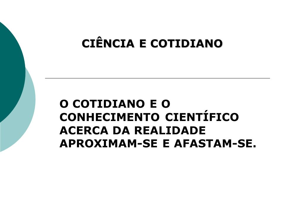 CIÊNCIA E COTIDIANO O COTIDIANO E O CONHECIMENTO CIENTÍFICO ACERCA DA REALIDADE APROXIMAM-SE E AFASTAM-SE.