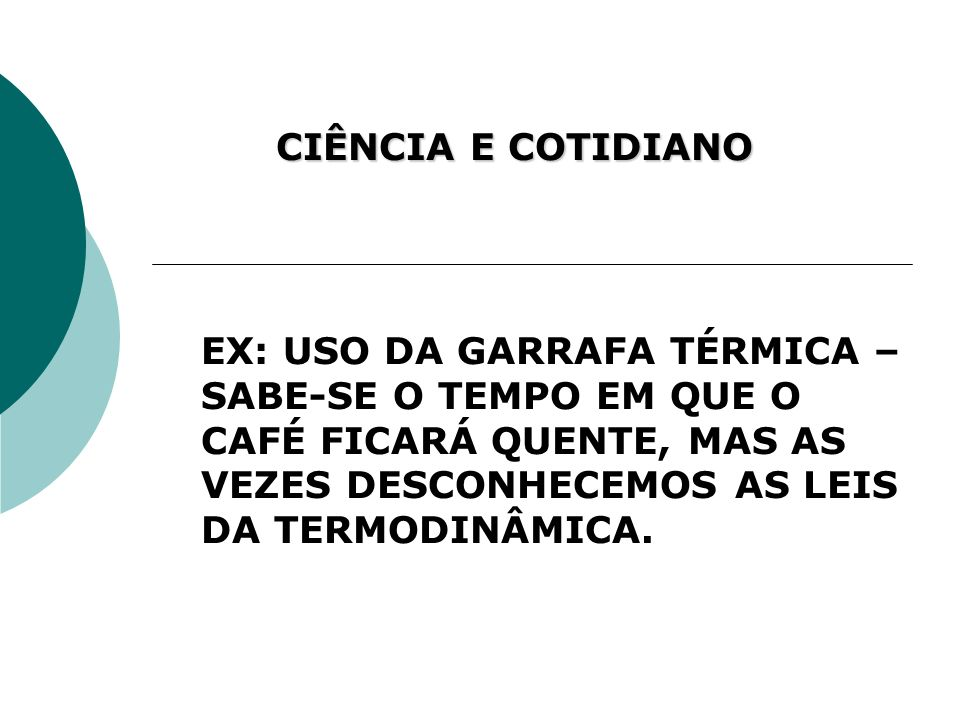 CIÊNCIA E COTIDIANO EX: USO DA GARRAFA TÉRMICA – SABE-SE O TEMPO EM QUE O CAFÉ FICARÁ QUENTE, MAS AS VEZES DESCONHECEMOS AS LEIS DA TERMODINÂMICA.