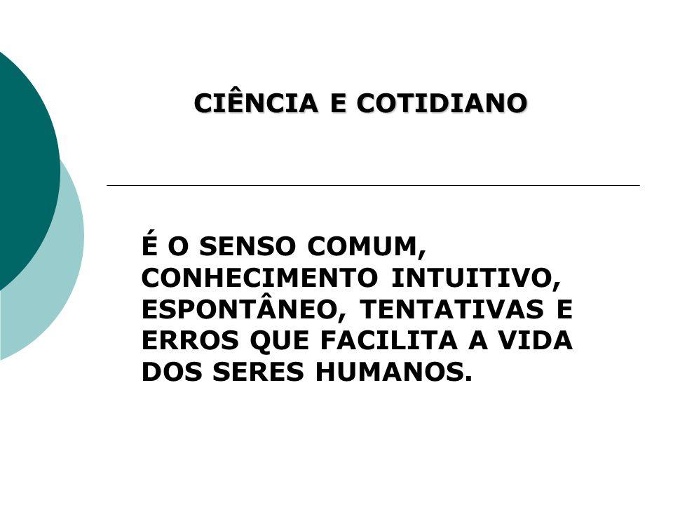 CIÊNCIA E COTIDIANOÉ O SENSO COMUM, CONHECIMENTO INTUITIVO, ESPONTÂNEO, TENTATIVAS E ERROS QUE FACILITA A VIDA DOS SERES HUMANOS.