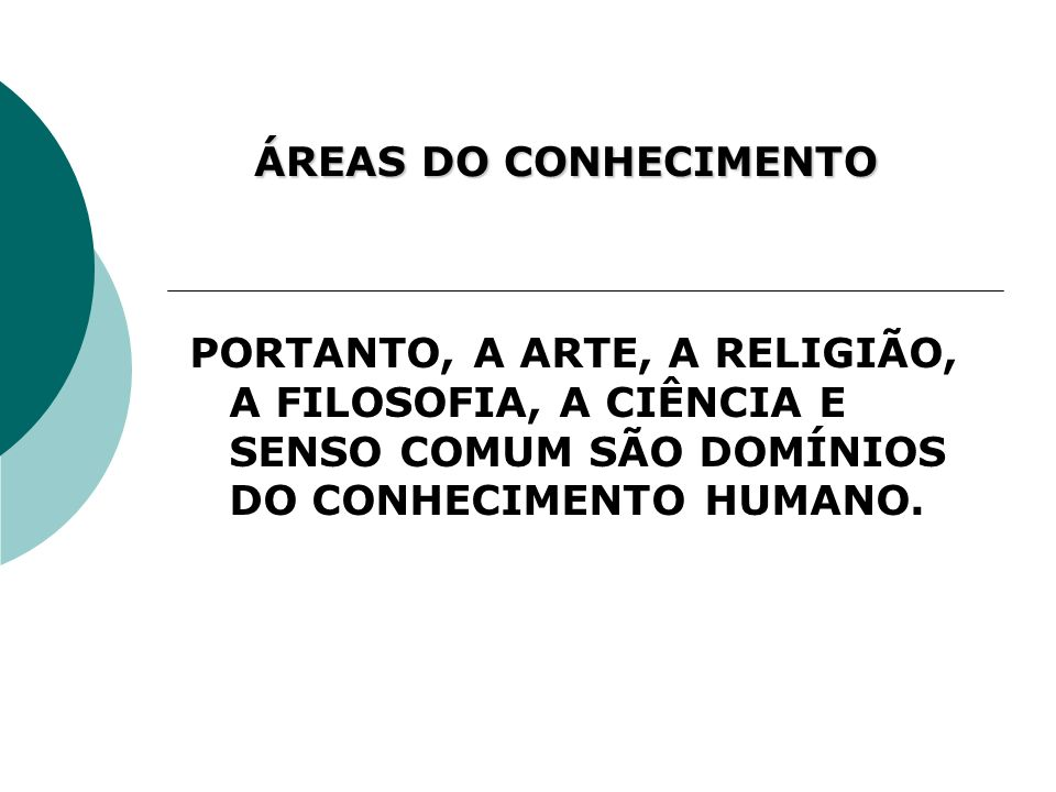 ÁREAS DO CONHECIMENTOPORTANTO, A ARTE, A RELIGIÃO, A FILOSOFIA, A CIÊNCIA E SENSO COMUM SÃO DOMÍNIOS DO CONHECIMENTO HUMANO.