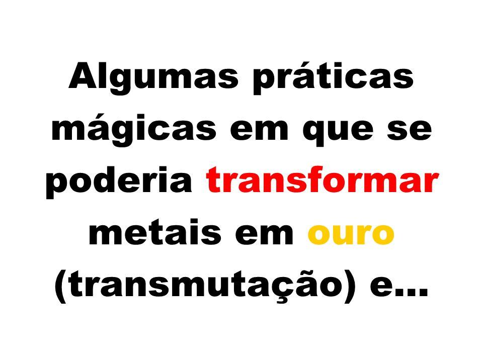 Algumas práticas mágicas em que se poderia transformar metais em ouro (transmutação) e...