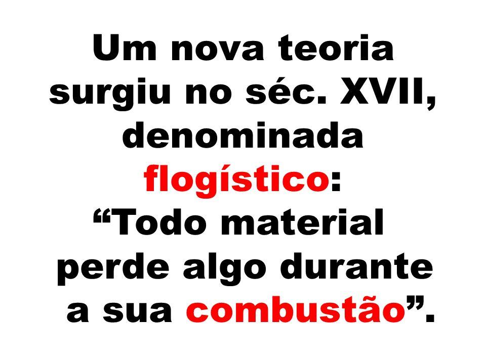 Um nova teoria surgiu no séc. XVII, denominada flogístico: