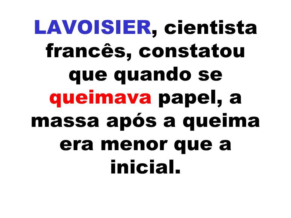 LAVOISIER, cientista francês, constatou que quando se queimava papel, a massa após a queima era menor que a inicial.
