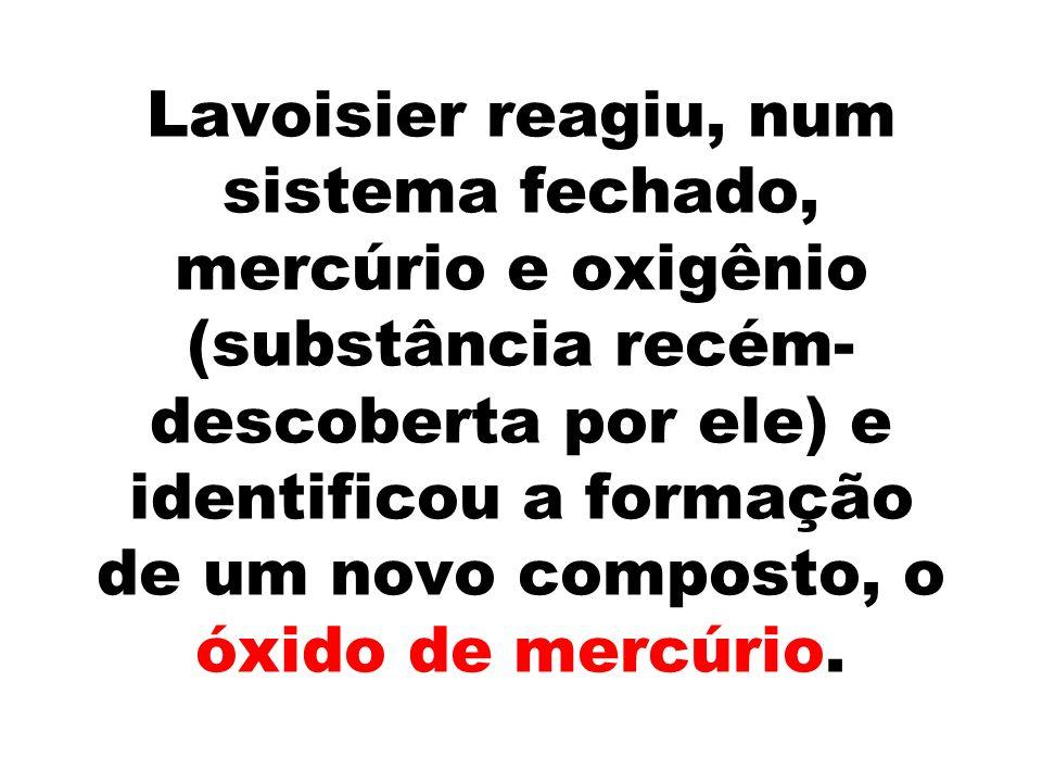 Lavoisier reagiu, num sistema fechado, mercúrio e oxigênio (substância recém-descoberta por ele) e identificou a formação de um novo composto, o óxido de mercúrio.