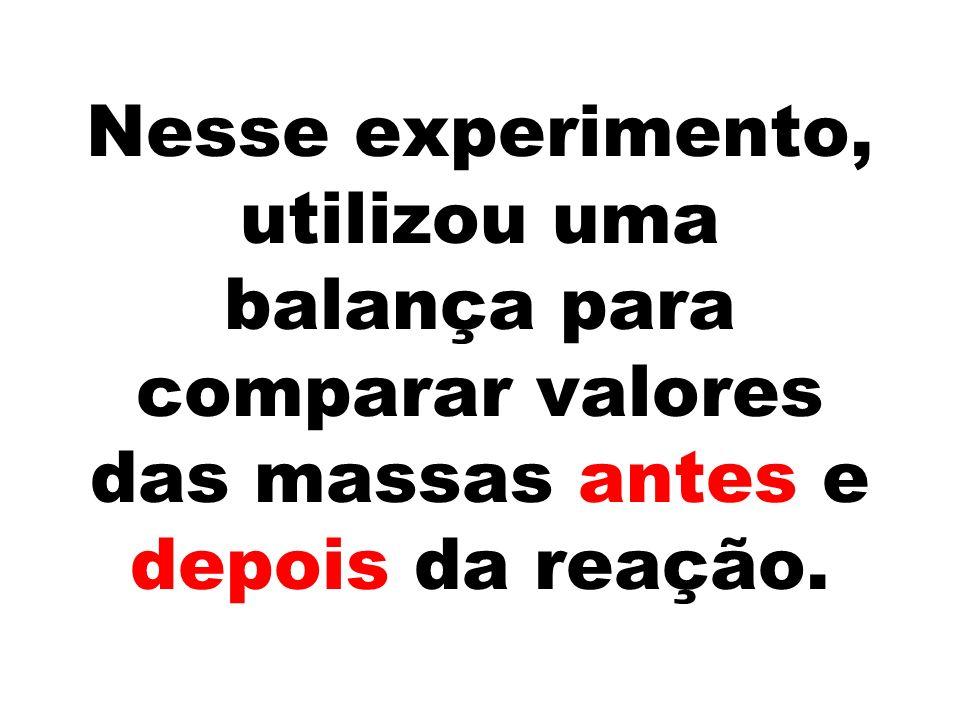 Nesse experimento, utilizou uma balança para comparar valores das massas antes e depois da reação.