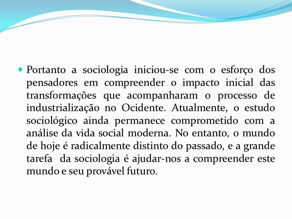 Portanto a sociologia iniciou-se com o esforço dos pensadores em compreender o impacto inicial das transformações que acompanharam o processo de industrialização no Ocidente.