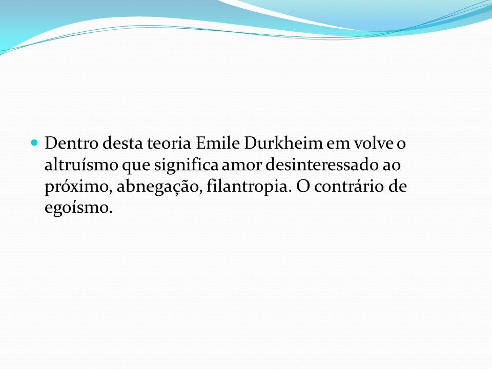 Dentro desta teoria Emile Durkheim em volve o altruísmo que significa amor desinteressado ao próximo, abnegação, filantropia.