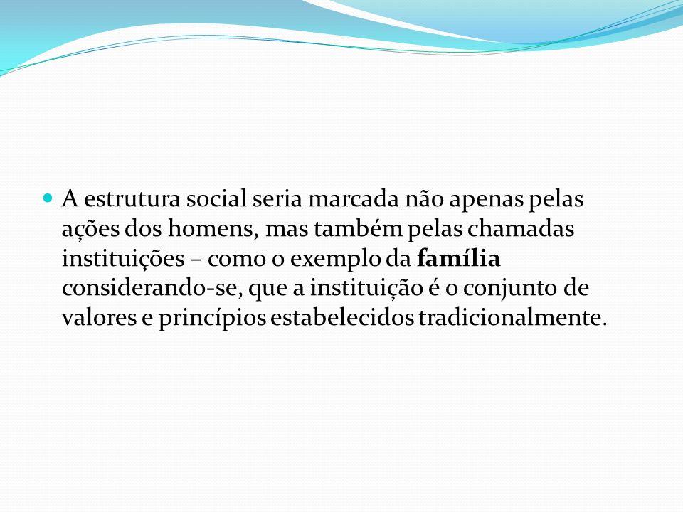 A estrutura social seria marcada não apenas pelas ações dos homens, mas também pelas chamadas instituições – como o exemplo da família considerando-se, que a instituição é o conjunto de valores e princípios estabelecidos tradicionalmente.