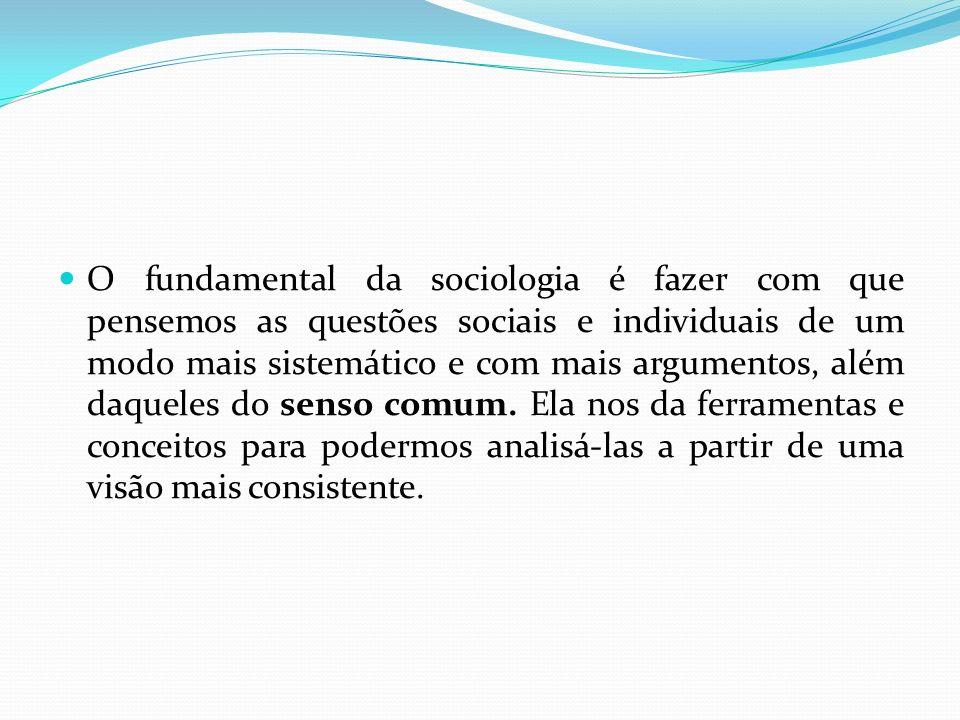 O fundamental da sociologia é fazer com que pensemos as questões sociais e individuais de um modo mais sistemático e com mais argumentos, além daqueles do senso comum.