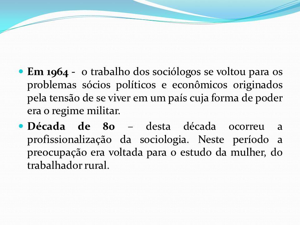 Em 1964 - o trabalho dos sociólogos se voltou para os problemas sócios políticos e econômicos originados pela tensão de se viver em um país cuja forma de poder era o regime militar.